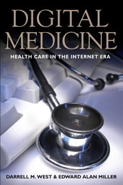Digital Medicine - Health Care in the Internet Era ebook by Darrell M. West,Edward Alan Miller