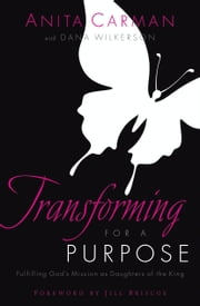 Transforming for a Purpose - Fulfilling God's Mission as Daughters of the King ebook by Anita Carman,Dana Wilkerson