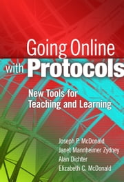 Going Online with Protocols - New Tools for Teaching and Learning ebook by Joseph P. McDonald,Janet Mannheimer Zydney,Alan Dichter,Elizabeth McDonald