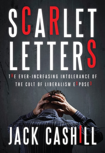 Scarlet Letters - The Ever-Increasing Intolerance of the Cult of Liberalism ebook by Jack Cashill