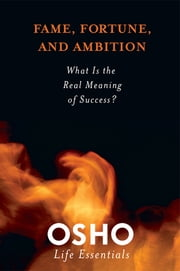Fame, Fortune, and Ambition - What Is the Real Meaning of Success? ebook by Osho