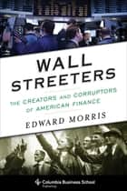 Wall Streeters - The Creators and Corruptors of American Finance ebook by Edward Morris