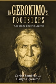 In Geronimo's Footsteps - A Journey Beyond Legend ebook by Corine Sombrun,Harlyn Geronimo,Ramsey Clark