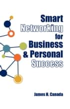 Smart Networking for Business & Personal Success: Building Connections that Help Each Other Succeed ebook by James H. Canada