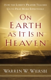 On Earth as It Is in Heaven - How the Lord's Prayer Teaches Us to Pray More Effectively ebook by Warren W. Wiersbe