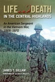 Life and Death in the Central Highlands: An American Sergeant in the Vietnam War 1968-1970