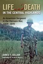Life and Death in the Central Highlands: An American Sergeant in the Vietnam War 1968-1970 eBook von James T. Gillam