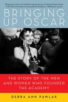 Bringing Up Oscar: The Story of the Men and Women Who Founded the Academy ebook by Debra Ann Pawlak