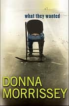 What They Wanted ebook by Donna Morrissey