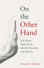On the Other Hand - Left Hand, Right Brain, Mental Disorder, and History ebook by Howard I. Kushner