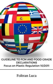 GUIDELINE TO FCM AND FOOD GRADE DECLARATIONS Focus on Plastic Regulation 10/2011 ebook by Foltran Luca Sergio