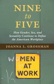Nine to Five - How Gender, Sex, and Sexuality Continue to Define the American Workplace ebook by Joanna L. Grossman