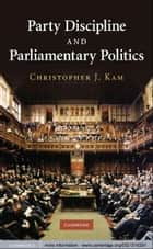 Party Discipline and Parliamentary Politics ebook by Christopher J. Kam