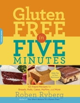 Gluten-Free in Five Minutes - 123 Rapid Recipes for Breads, Rolls, Cakes, Muffins, and More ebook by Roben Ryberg