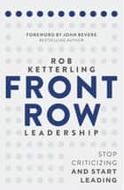 Front Row Leadership - Stop Criticizing and Start Leading ebook by Rob Ketterling, John Bevere