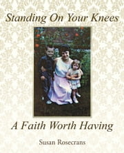 Standing On Your Knees A Faith Worth Having ebook by Susan Rosecrans