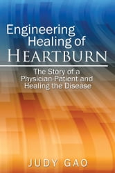 Engineering Healing of Heartburn - The Story of a Physician-Patient and Healing the Disease ebook by Judy Gao