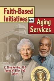 Faith-Based Initiatives and Aging Services ebook by James W Ellor,F. Ellen Netting