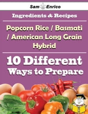 10 Ways to Use Popcorn Rice(a Basmati And American Long Grain Hybrid) (Recipe Book) ebook by Vi Wooldridge,Sam Enrico