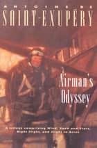 Airman's Odyssey - Wind, Sand and Stars, Night Flight, and Flight to Arras ebook by Stuart Gilbert, Lewis Galantière, Antoine de Saint-Exupéry