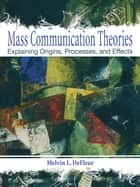 Mass Communication Theories - Explaining Origins, Processes, and Effects ebook by Melvin L. DeFleur, Margaret H. DeFleur