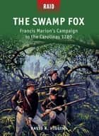 The Swamp Fox - Francis Marion's Campaign in the Carolinas 1780 ebook by David R. Higgins, Johnny Shumate