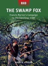 The Swamp Fox - Francis Marion's Campaign in the Carolinas 1780 ebook by David R. Higgins