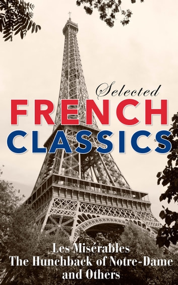 Selected French Classics - The Three Musketeers, Les Miserables, The Hunchback of Notre Dame, The Count of Monte Cristo, The Phantom of the Opera, and 20,000 Leagues Under the Sea ebook by Various Authors