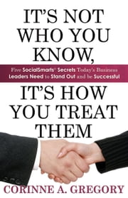 It's Not Who You Know, It's How You Treat Them: Five SocialSmarts Secrets Today's Business Leaders Need to Stand Out and Be Successful ebook by Corinne Gregory