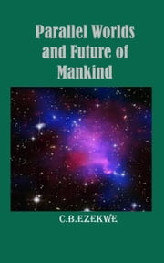 Parallel Worlds and Future of Mankind ebook by C.B. Ezekwe