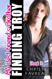 My Best Friend's Brother: Finding Troy (Book 3) ebook by Chrissy Favreau