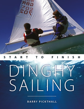 Dinghy Sailing: Start to Finish - From Beginner to Advanced: The Perfect Guide to Improving Your Sailing Skills ebook by Barry Pickthall