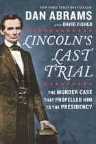 Lincoln's Last Trial: The Murder Case That Propelled Him to the Presidency ebook by David Fisher, Dan Abrams