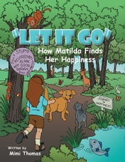 """Let it Go"" - How Matilda Finds Her Happiness ebook by Mimi Thomas"