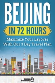 Beijing In 72 Hours: Maximize Your Layover With Our 3 Day Plan ebook by Grizzly Publishing