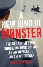 A New Kind of Monster - The Secret Life and Shocking True Crimes of an Officer . . . and a Murderer ebook by Timothy Appleby