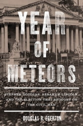 Year of Meteors - Stephen Douglas, Abraham Lincoln, and the Election That Brought on the Civil War ebook by Douglas R. Egerton