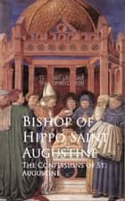The Confessions of St. Augustine ebook by Bishop of Hippo Saint Augustine