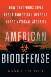 American Biodefense - How Dangerous Ideas about Biological Weapons Shape National Security ebook by Frank L. Smith III