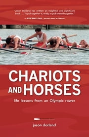 Chariots and Horses: Life Lessons from an Olympic Rower - Life Lessons from an Olympic Rower ebook by Jason Dorland