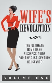 Wife's Revolution - The ultimate home base business guide for the 21st century housewife volume 1 ebook by Inspired Publishing