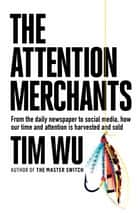 The Attention Merchants - How Our Time and Attention Are Gathered and Sold ebook by Tim Wu