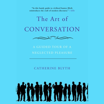 The Art of Conversation - A Guided Tour of a Neglected Pleasure audiobook by Catherine Blyth