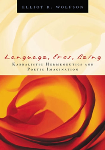 Language, Eros, Being - Kabbalistic Hermeneutics and Poetic Imagination ebook by Elliot  R. Wolfson