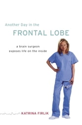 Another Day in the Frontal Lobe - A Brain Surgeon Exposes Life on the Inside ebook by Katrina Firlik