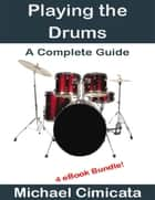 Playing the Drums: A Complete Guide (4 eBook Bundle) ebook by Michael Cimicata