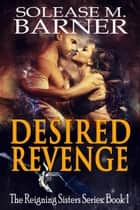 Desired Revenge - The Reigning Sisters ebook by Solease M Barner