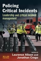 Policing Critical Incidents - Leadership and Critical Incident Management ebook by Laurence Alison, Jonathan Crego