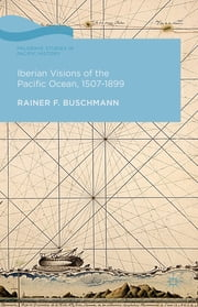 Iberian Visions of the Pacific Ocean, 1507-1899 ebook by Prof. Rainer Buschmann