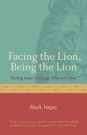 Facing The Lion Being The Lion: Finding Inner Courage Where It Lives ebook by Mark Nepo